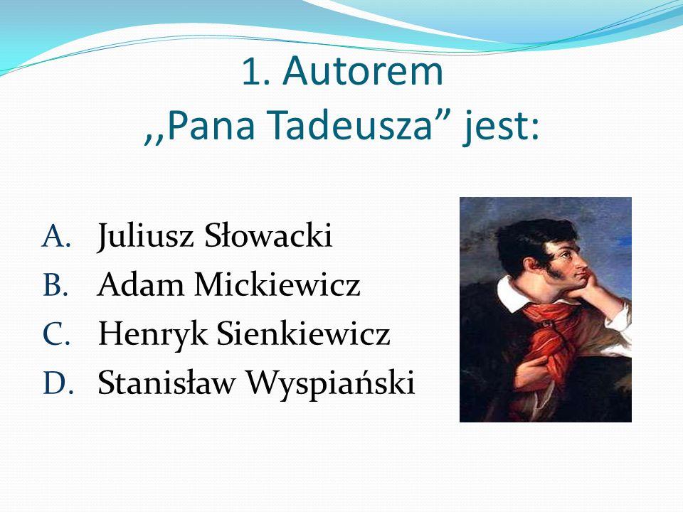 1. Autorem,,Pana Tadeusza jest: A. Juliusz Słowacki B. Adam Mickiewicz C. Henryk Sienkiewicz D. Stanisław Wyspiański