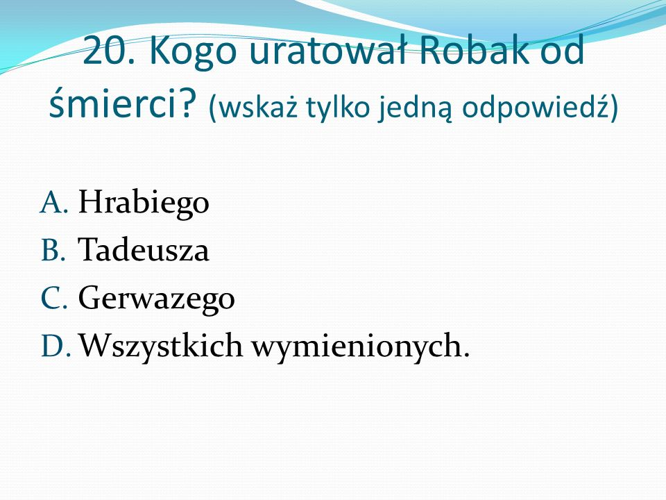 20. Kogo uratował Robak od śmierci? (wskaż tylko jedną odpowiedź) A. Hrabiego B. Tadeusza C. Gerwazego D. Wszystkich wymienionych.