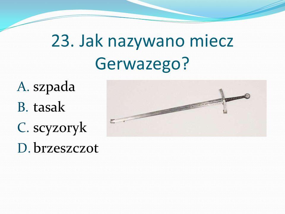23. Jak nazywano miecz Gerwazego? A. szpada B. tasak C. scyzoryk D. brzeszczot