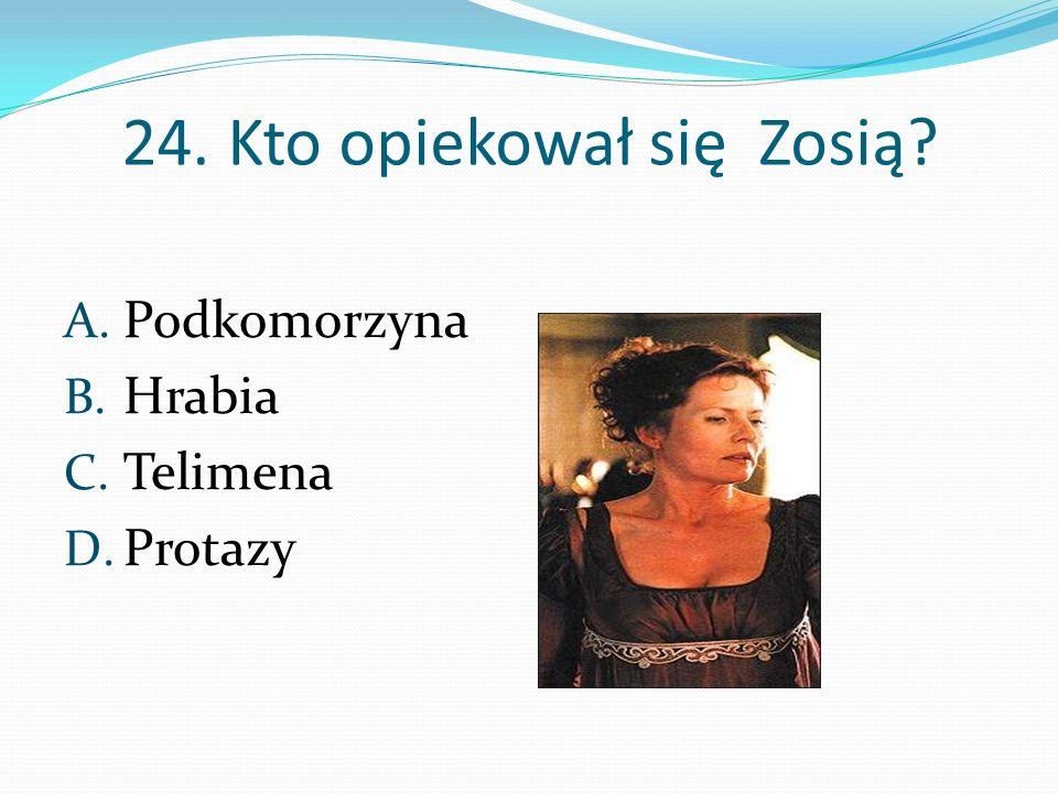 24. Kto opiekował się Zosią? A. Podkomorzyna B. Hrabia C. Telimena D. Protazy