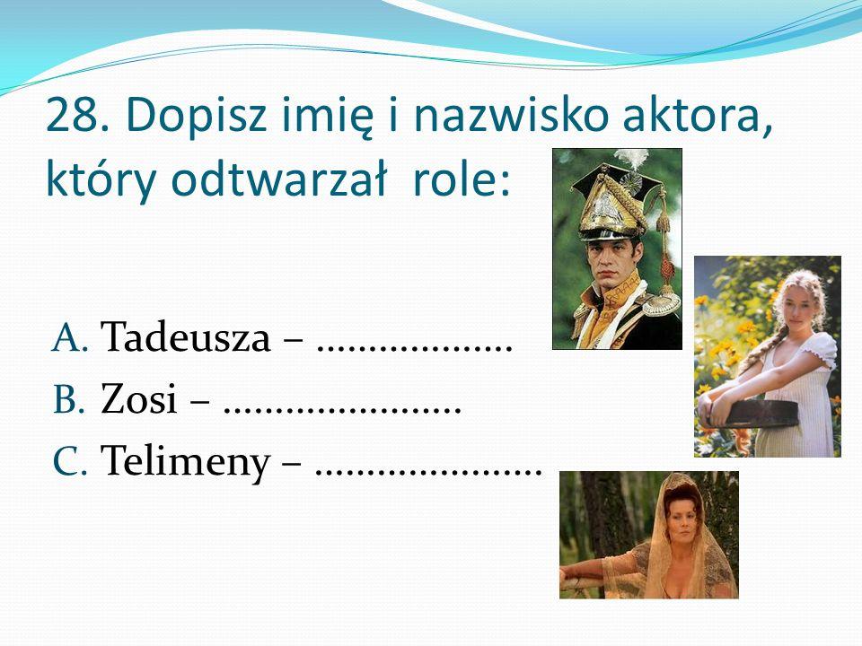 28. Dopisz imię i nazwisko aktora, który odtwarzał role: A. Tadeusza – ………………. B. Zosi – ………………….. C. Telimeny – ………………….