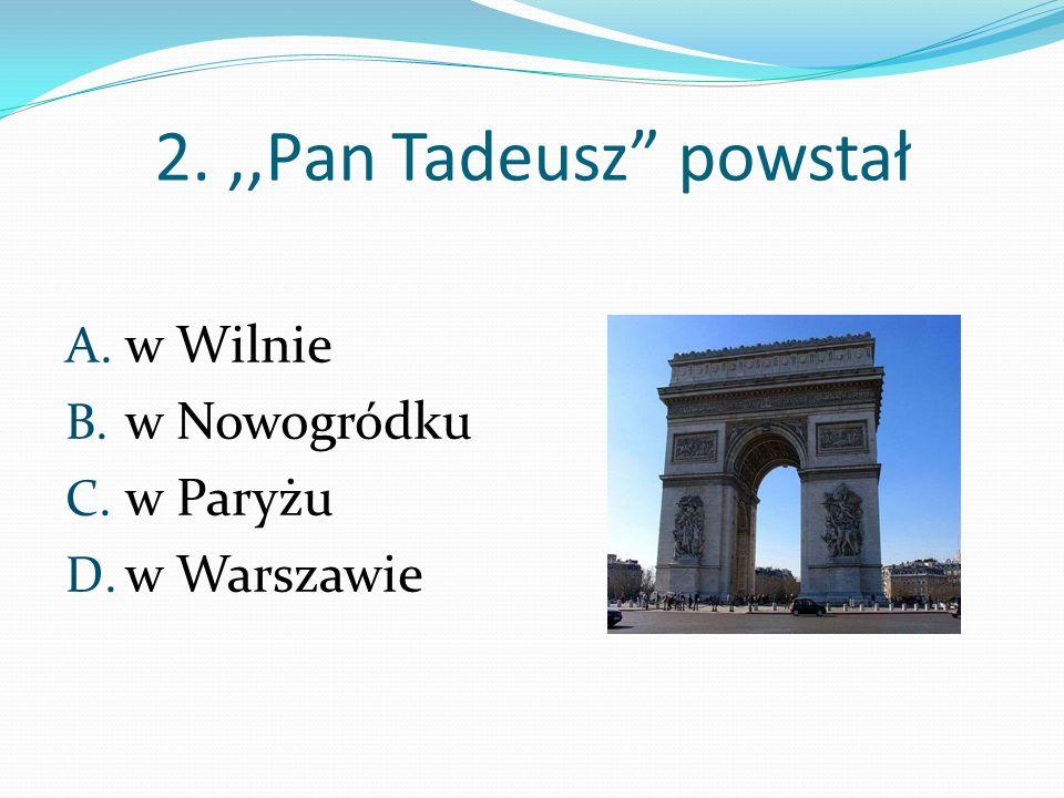 2.,,Pan Tadeusz powstał A. w Wilnie B. w Nowogródku C. w Paryżu D. w Warszawie
