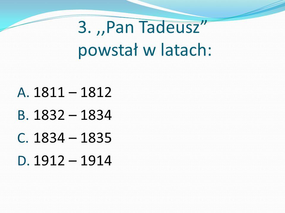3.,,Pan Tadeusz powstał w latach: A. 1811 – 1812 B. 1832 – 1834 C. 1834 – 1835 D. 1912 – 1914