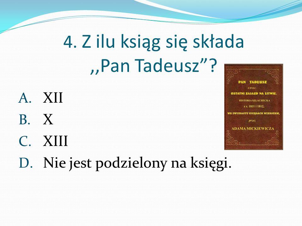 4. Z ilu ksiąg się składa,,Pan Tadeusz? A. XII B. X C. XIII D. Nie jest podzielony na księgi.