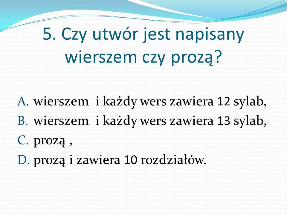 5. Czy utwór jest napisany wierszem czy prozą? A. wierszem i każdy wers zawiera 12 sylab, B. wierszem i każdy wers zawiera 13 sylab, C. prozą, D. proz