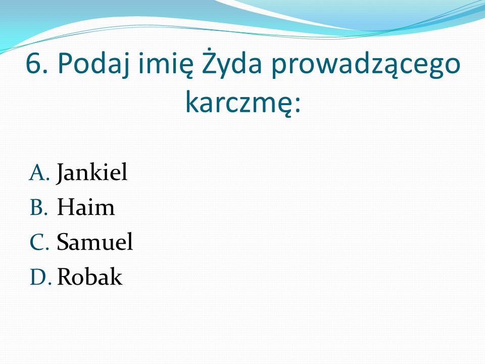 6. Podaj imię Żyda prowadzącego karczmę: A. Jankiel B. Haim C. Samuel D. Robak