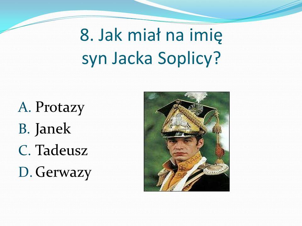 8. Jak miał na imię syn Jacka Soplicy? A. Protazy B. Janek C. Tadeusz D. Gerwazy