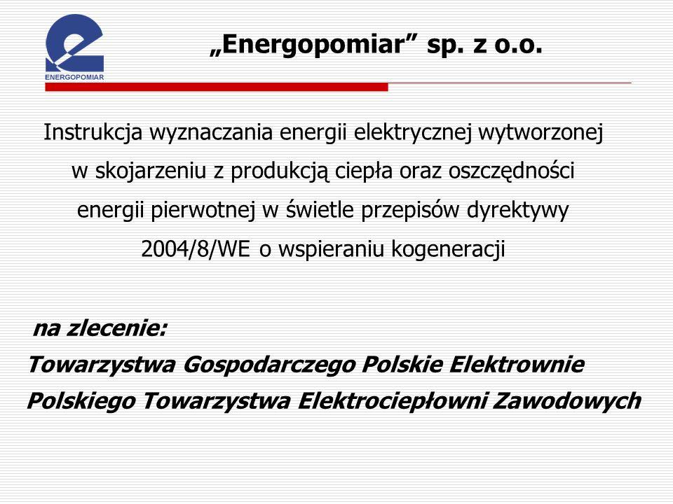 Cel Instrukcji: dostosowanie do potrzeb polskiej energetyki metodyki zaproponowanej przez CEN/CENELEC w Uzgodnieniach Warsztatowych CWA 45547 Stworzenie zestawu przejrzystych procedur w zakresie wyznaczania stosunku energii elektrycznej do ciepła oraz ilości energii elektrycznej uznanej za wytworzoną w skojarzeniu – Załącznik II określania oszczędności energii pierwotnej w gospodarce skojarzonej względem rozdzielonego wytwarzania energii elektrycznej i ciepła – Załącznik III