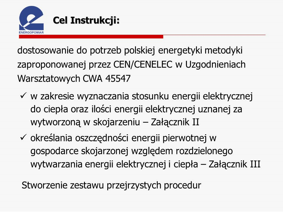 Cel Instrukcji: dostosowanie do potrzeb polskiej energetyki metodyki zaproponowanej przez CEN/CENELEC w Uzgodnieniach Warsztatowych CWA 45547 Stworzen