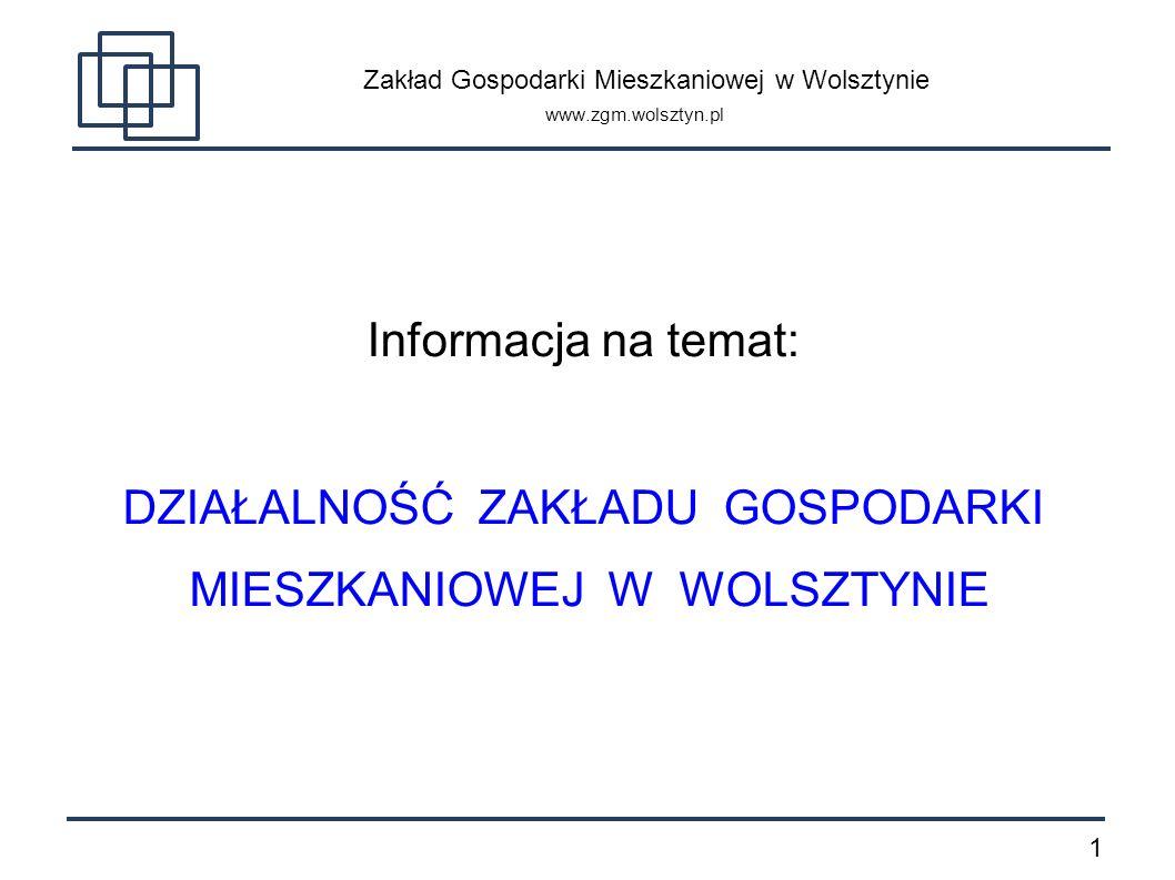 1 Zakład Gospodarki Mieszkaniowej w Wolsztynie www.zgm.wolsztyn.pl Informacja na temat: DZIAŁALNOŚĆ ZAKŁADU GOSPODARKI MIESZKANIOWEJ W WOLSZTYNIE