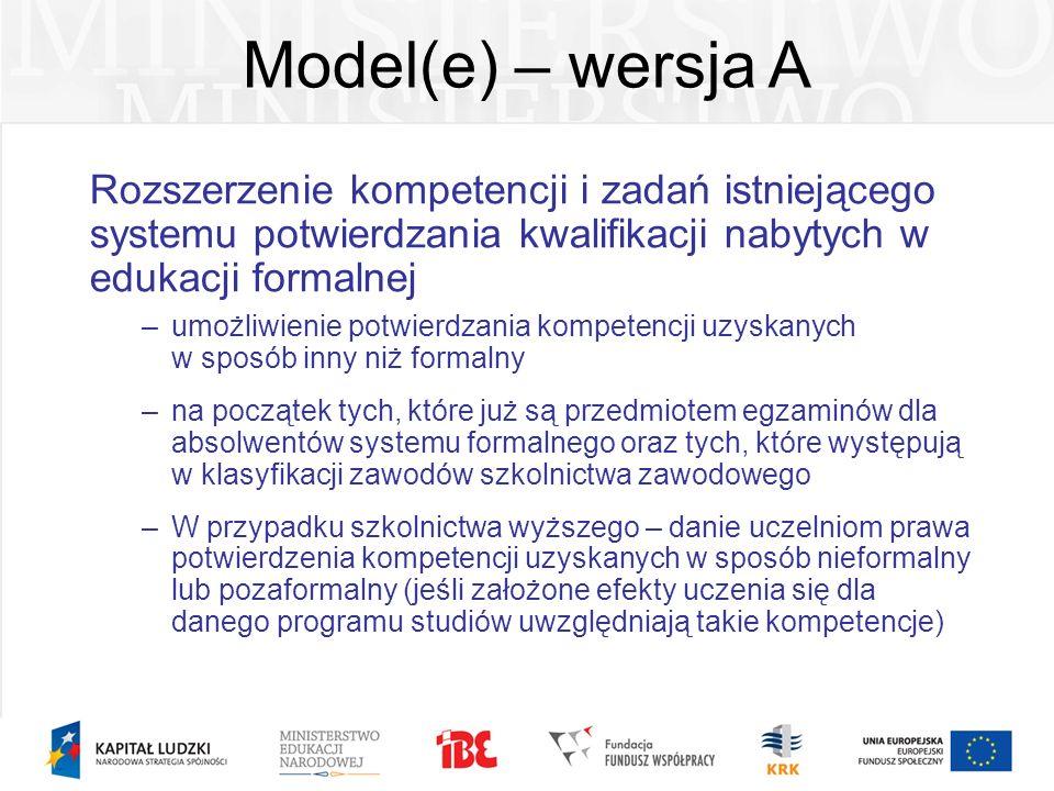 Model(e) – wersja A Rozszerzenie kompetencji i zadań istniejącego systemu potwierdzania kwalifikacji nabytych w edukacji formalnej –umożliwienie potwi