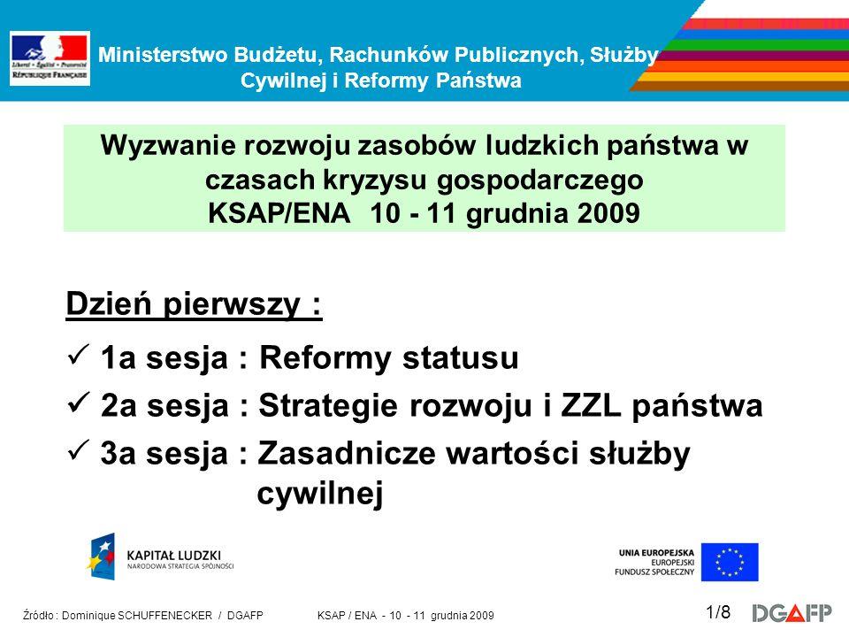 Ministerstwo Budżetu, Rachunków Publicznych, Służby Cywilnej i Reformy Państwa KSAP / ENA - 10 - 11 grudnia 2009 Źródło : Dominique SCHUFFENECKER / DGAFP 1/8 Wyzwanie rozwoju zasobów ludzkich państwa w czasach kryzysu gospodarczego KSAP/ENA 10 - 11 grudnia 2009 Dzień pierwszy : 1a sesja : Reformy statusu 2a sesja : Strategie rozwoju i ZZL państwa 3a sesja : Zasadnicze wartości służby cywilnej