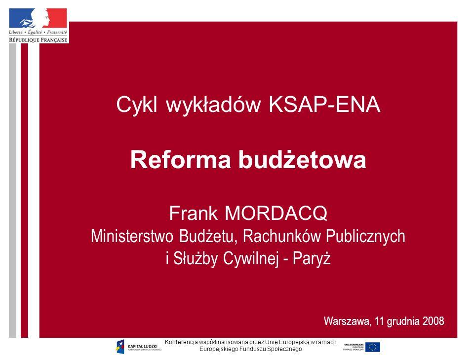 Cykl wykładów KSAP-ENA Reforma budżetowa Frank MORDACQ Ministerstwo Budżetu, Rachunków Publicznych i Służby Cywilnej - Paryż Warszawa, 11 grudnia 2008 Konferencja współfinansowana przez Unię Europejską w ramach Europejskiego Funduszu Społecznego