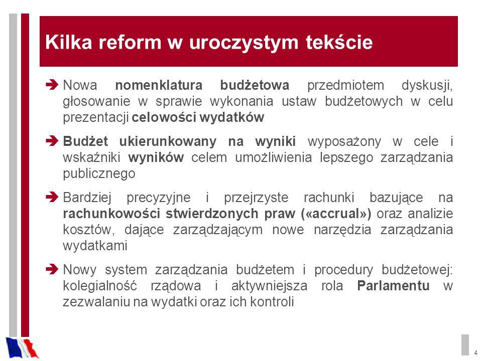 4 Kilka reform w uroczystym tekście Nowa nomenklatura budżetowa przedmiotem dyskusji, głosowanie w sprawie wykonania ustaw budżetowych w celu prezentacji celowości wydatków Budżet ukierunkowany na wyniki wyposażony w cele i wskaźniki wyników celem umożliwienia lepszego zarządzania publicznego Bardziej precyzyjne i przejrzyste rachunki bazujące na rachunkowości stwierdzonych praw («accrual») oraz analizie kosztów, dające zarządzającym nowe narzędzia zarządzania wydatkami Nowy system zarządzania budżetem i procedury budżetowej: kolegialność rządowa i aktywniejsza rola Parlamentu w zezwalaniu na wydatki oraz ich kontroli
