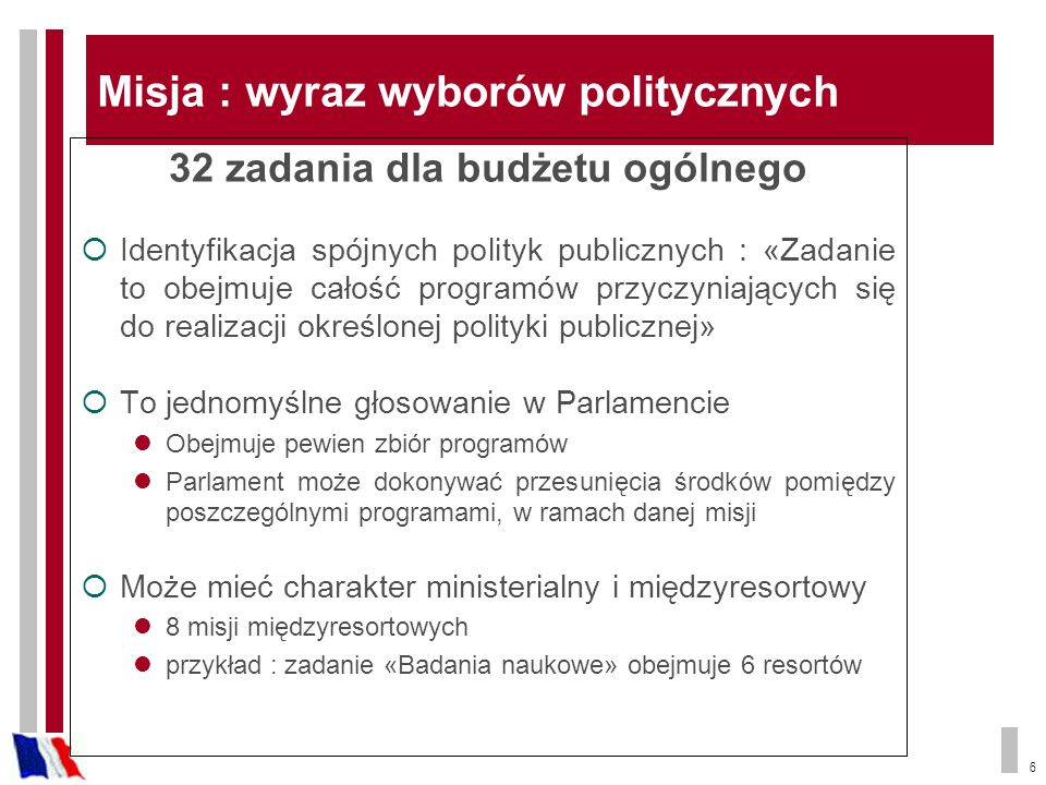 6 Misja : wyraz wyborów politycznych 32 zadania dla budżetu ogólnego Identyfikacja spójnych polityk publicznych : «Zadanie to obejmuje całość programów przyczyniających się do realizacji określonej polityki publicznej» To jednomyślne głosowanie w Parlamencie Obejmuje pewien zbiór programów Parlament może dokonywać przesunięcia środków pomiędzy poszczególnymi programami, w ramach danej misji Może mieć charakter ministerialny i międzyresortowy 8 misji międzyresortowych przykład : zadanie «Badania naukowe» obejmuje 6 resortów