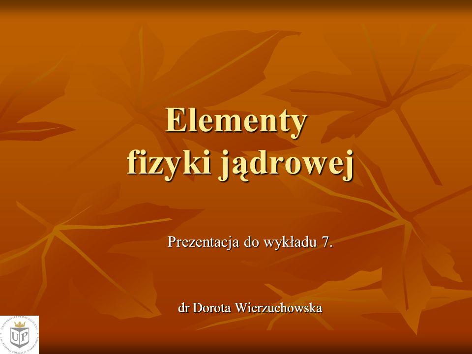 Elementy fizyki jądrowej Prezentacja do wykładu 7. dr Dorota Wierzuchowska