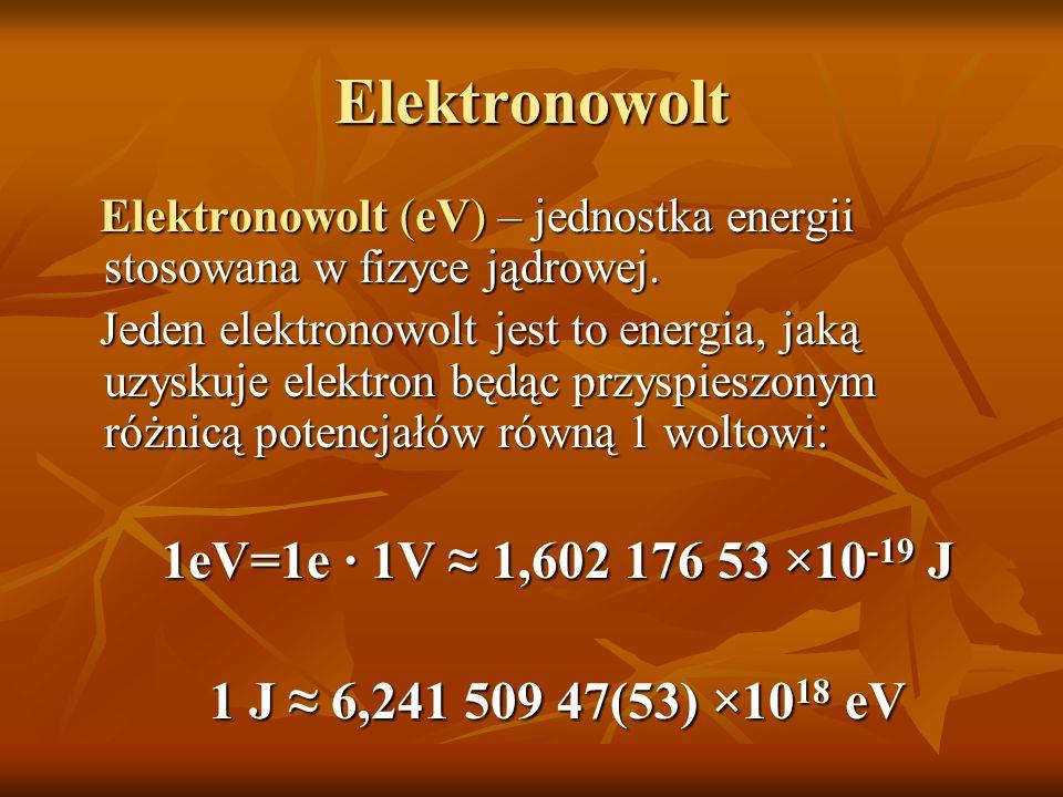 Elektronowolt Elektronowolt (eV) – jednostka energii stosowana w fizyce jądrowej. Elektronowolt (eV) – jednostka energii stosowana w fizyce jądrowej.