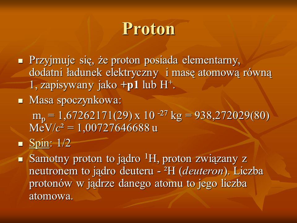 Proton Przyjmuje się, że proton posiada elementarny, dodatni ładunek elektryczny i masę atomową równą 1, zapisywany jako +p1 lub H +. Przyjmuje się, ż