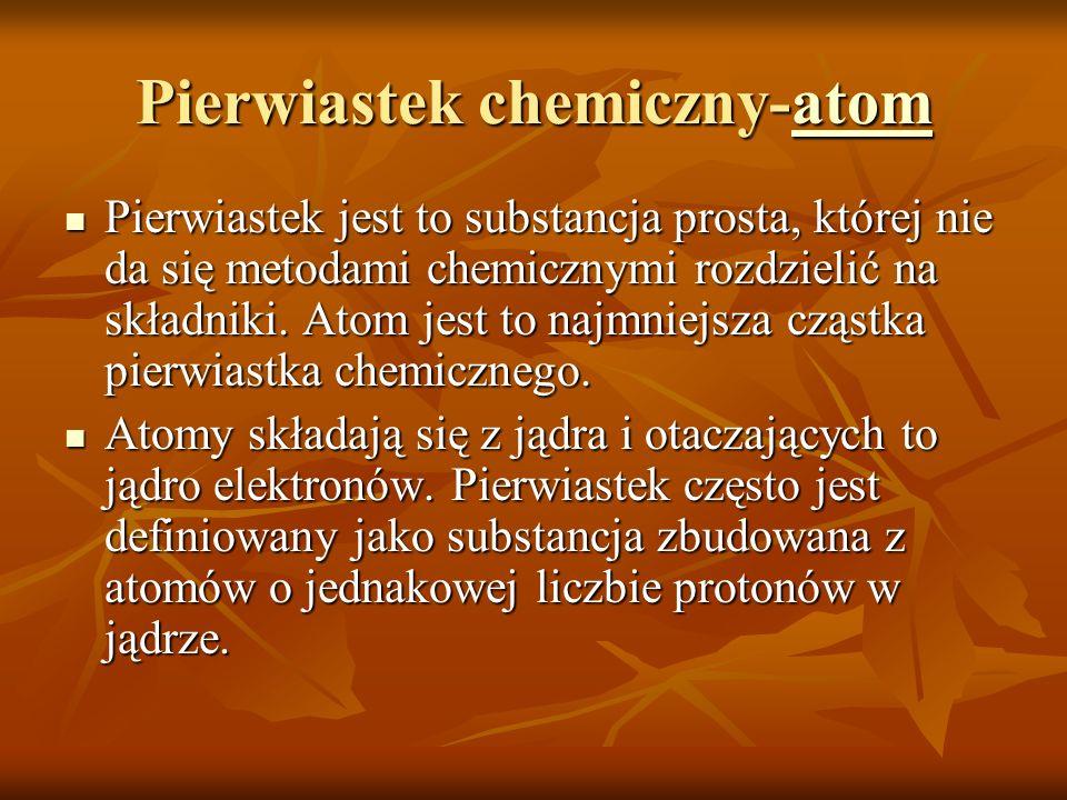 Pierwiastek chemiczny-atom atom Pierwiastek jest to substancja prosta, której nie da się metodami chemicznymi rozdzielić na składniki. Atom jest to na