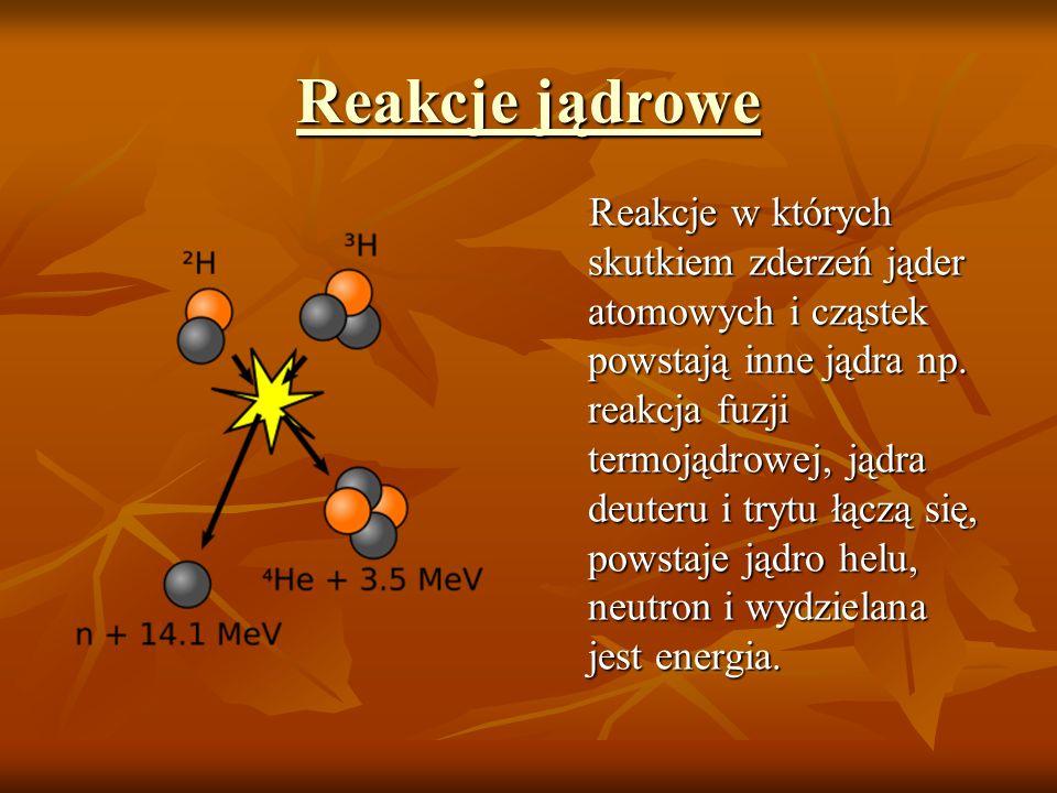 Reakcje jądrowe Reakcje jądrowe Reakcje w których skutkiem zderzeń jąder atomowych i cząstek powstają inne jądra np. reakcja fuzji termojądrowej, jądr