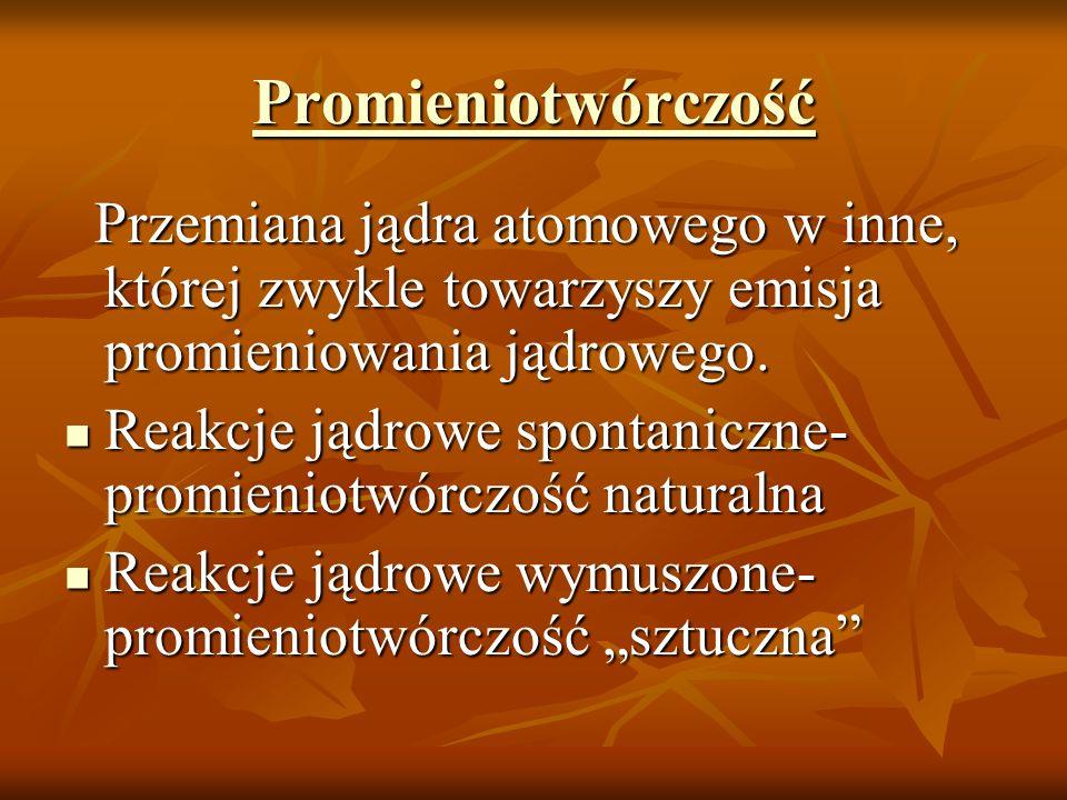 Promieniotwórczość Przemiana jądra atomowego w inne, której zwykle towarzyszy emisja promieniowania jądrowego. Przemiana jądra atomowego w inne, które