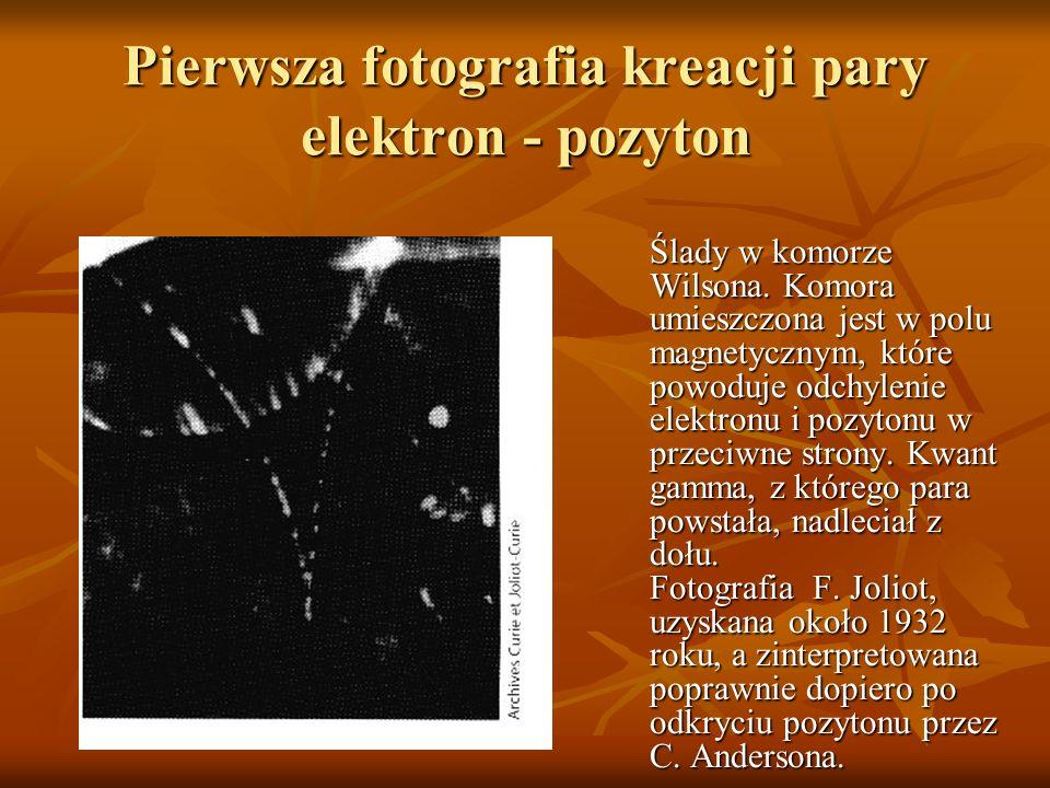 Pierwsza fotografia kreacji pary elektron - pozyton Ślady w komorze Wilsona. Komora umieszczona jest w polu magnetycznym, które powoduje odchylenie el