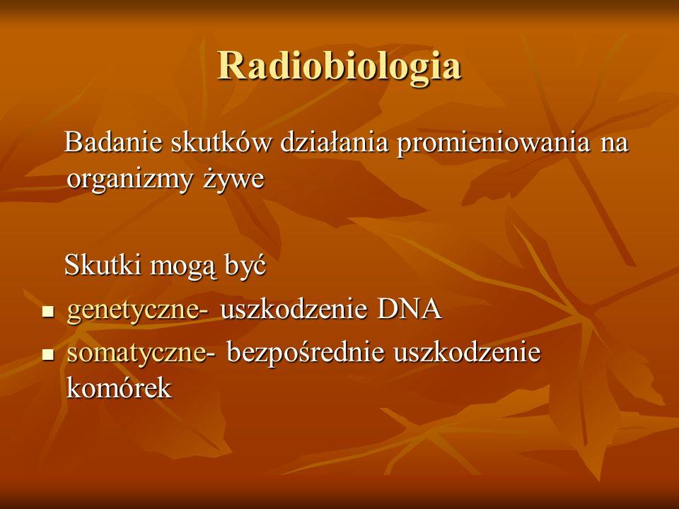 Radiobiologia Badanie skutków działania promieniowania na organizmy żywe Badanie skutków działania promieniowania na organizmy żywe Skutki mogą być Sk