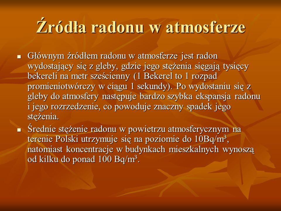 Źródła radonu w atmosferze Głównym źródłem radonu w atmosferze jest radon wydostający się z gleby, gdzie jego stężenia sięgają tysięcy bekereli na met