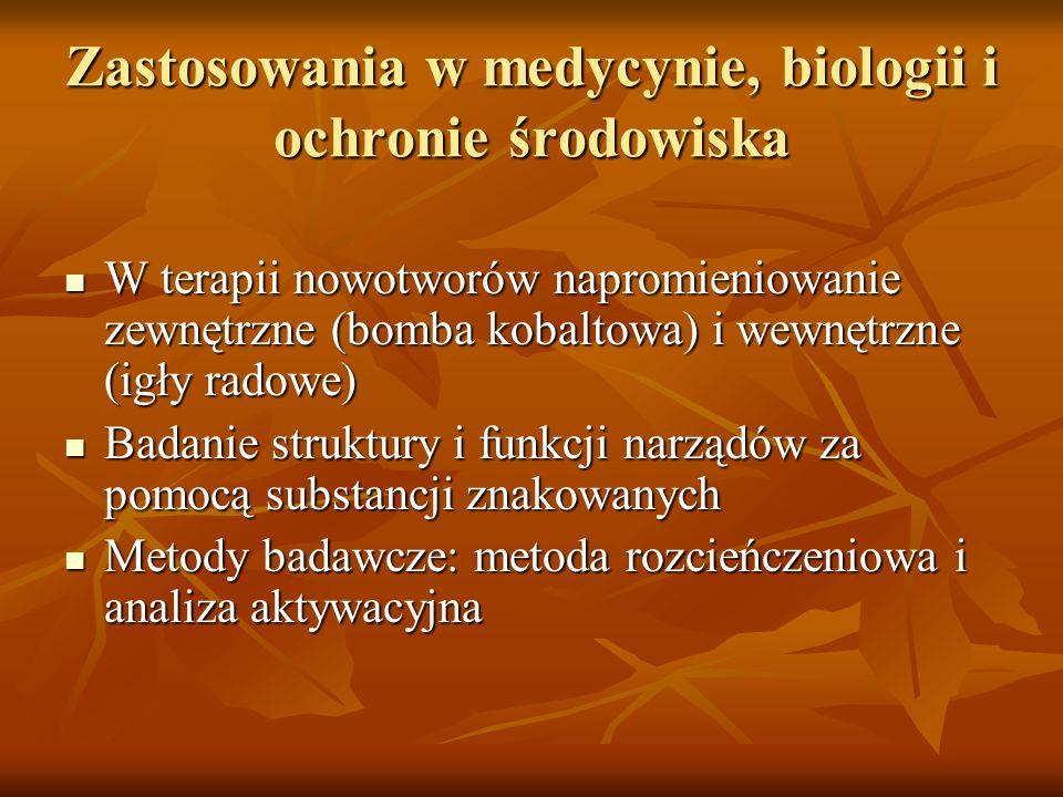 Zastosowania w medycynie, biologii i ochronie środowiska W terapii nowotworów napromieniowanie zewnętrzne (bomba kobaltowa) i wewnętrzne (igły radowe)