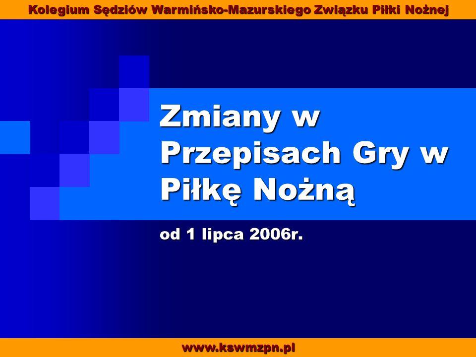 Zmiany w Przepisach Gry w Piłkę Nożną od 1 lipca 2006r. www.kswmzpn.pl Kolegium Sędziów Warmińsko-Mazurskiego Związku Piłki Nożnej