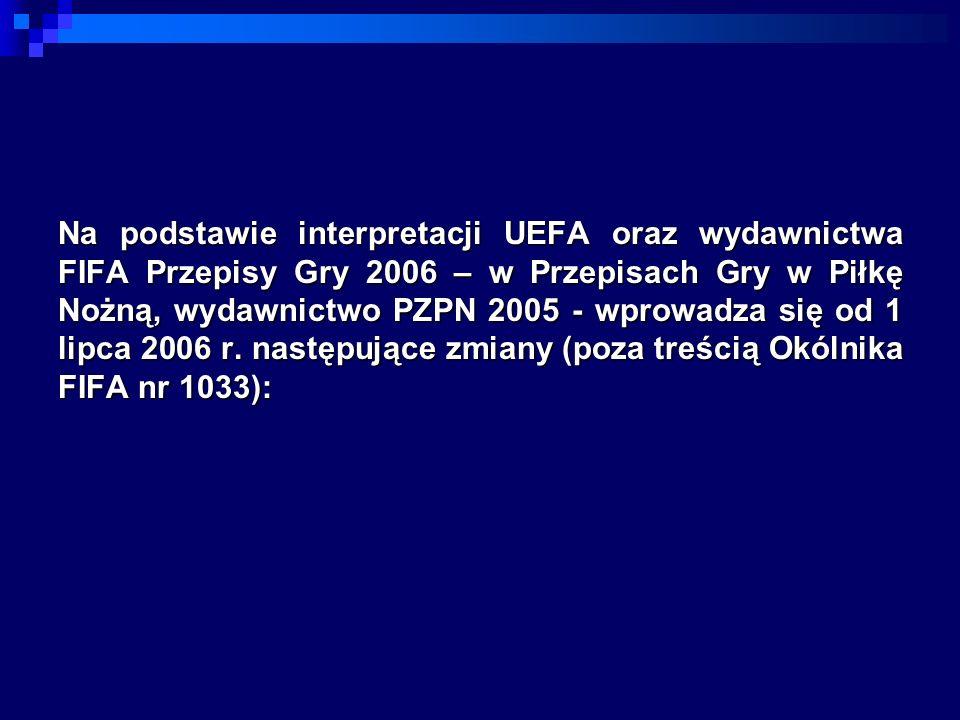 Na podstawie interpretacji UEFA oraz wydawnictwa FIFA Przepisy Gry 2006 – w Przepisach Gry w Piłkę Nożną, wydawnictwo PZPN 2005 - wprowadza się od 1 l