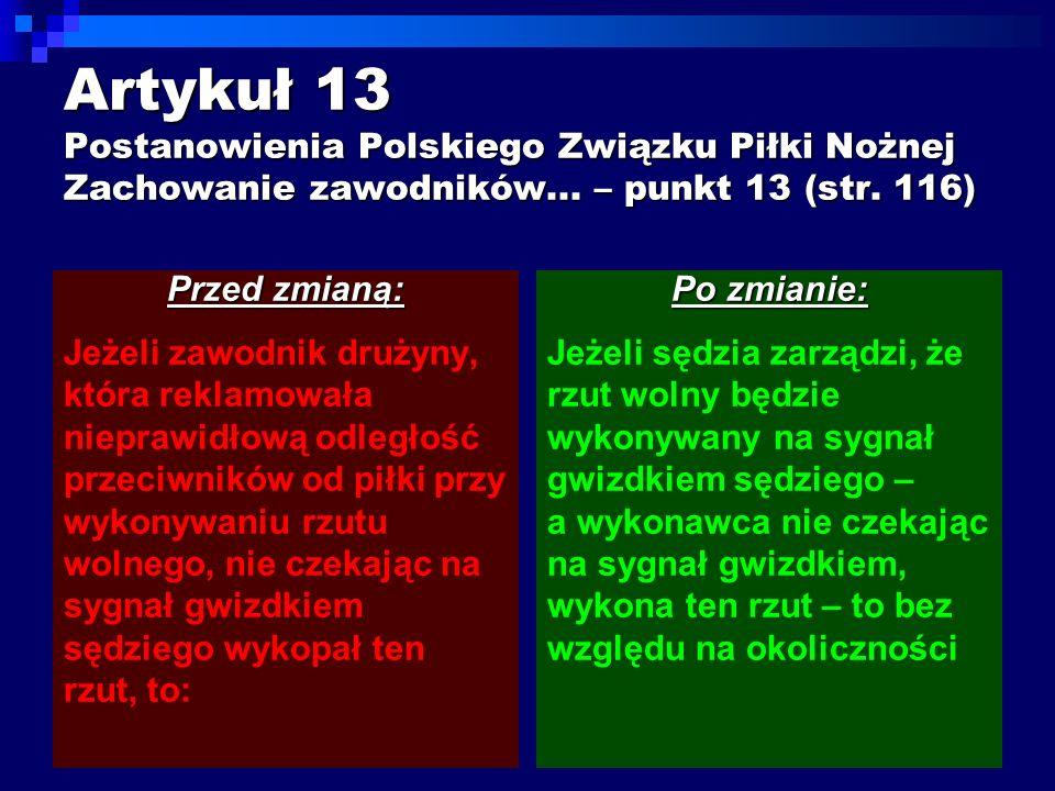Artykuł 13 Postanowienia Polskiego Związku Piłki Nożnej Zachowanie zawodników... – punkt 13 (str. 116) Przed zmianą: Jeżeli zawodnik drużyny, która re