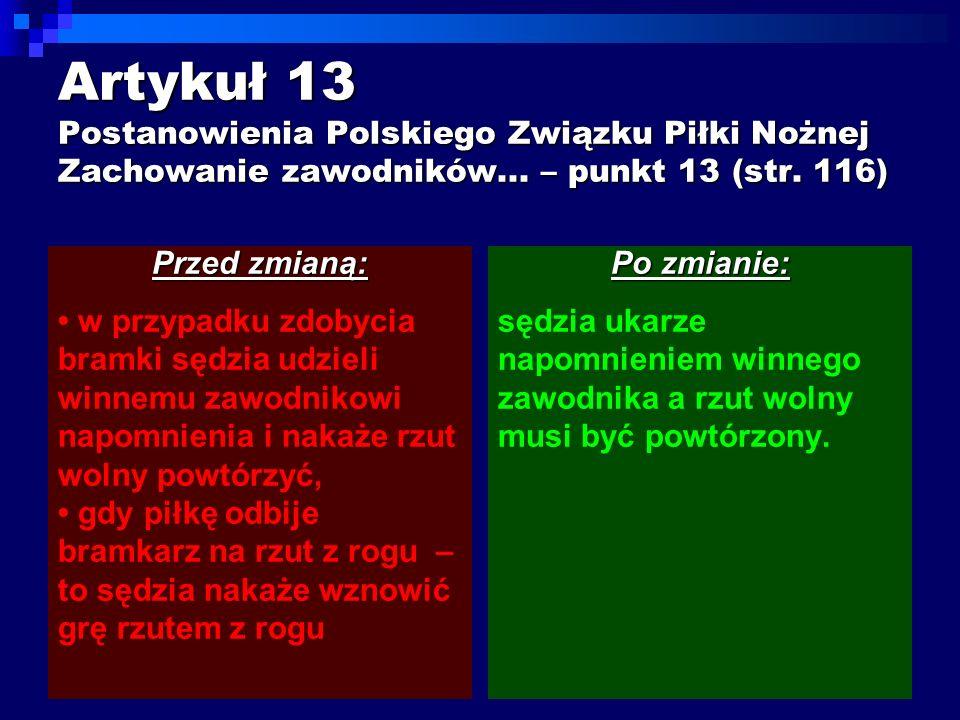Artykuł 13 Postanowienia Polskiego Związku Piłki Nożnej Zachowanie zawodników... – punkt 13 (str. 116) Przed zmianą: w przypadku zdobycia bramki sędzi