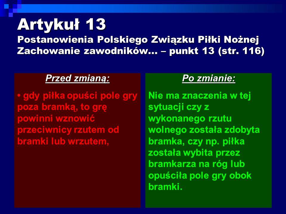Artykuł 13 Postanowienia Polskiego Związku Piłki Nożnej Zachowanie zawodników... – punkt 13 (str. 116) Przed zmianą: gdy piłka opuści pole gry poza br