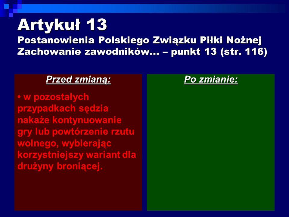 Artykuł 13 Postanowienia Polskiego Związku Piłki Nożnej Zachowanie zawodników... – punkt 13 (str. 116) Przed zmianą: w pozostałych przypadkach sędzia