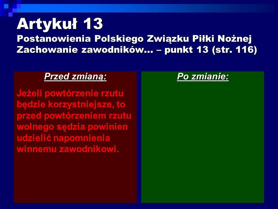 Artykuł 13 Postanowienia Polskiego Związku Piłki Nożnej Zachowanie zawodników... – punkt 13 (str. 116) Przed zmianą: Jeżeli powtórzenie rzutu będzie k