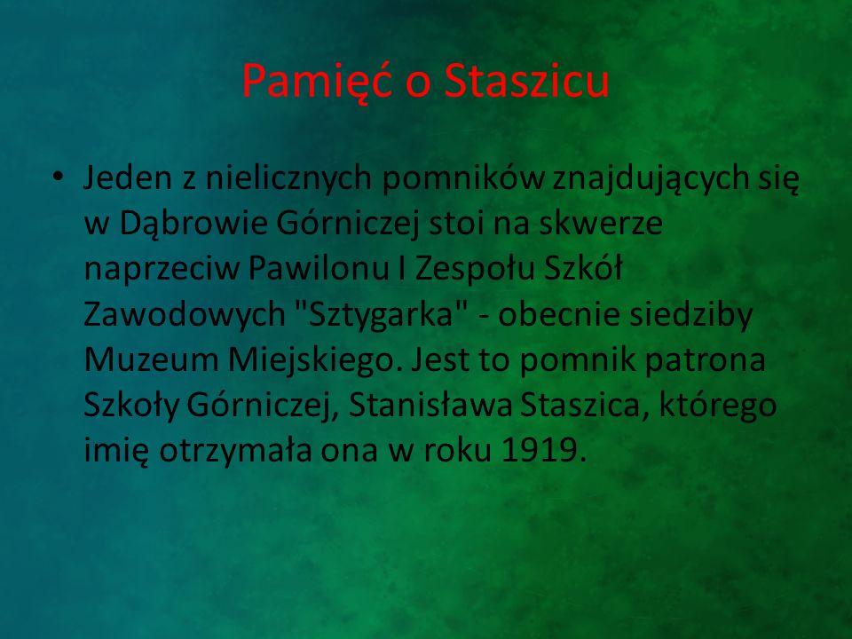 Pamięć o Staszicu Jeden z nielicznych pomników znajdujących się w Dąbrowie Górniczej stoi na skwerze naprzeciw Pawilonu I Zespołu Szkół Zawodowych Sztygarka - obecnie siedziby Muzeum Miejskiego.