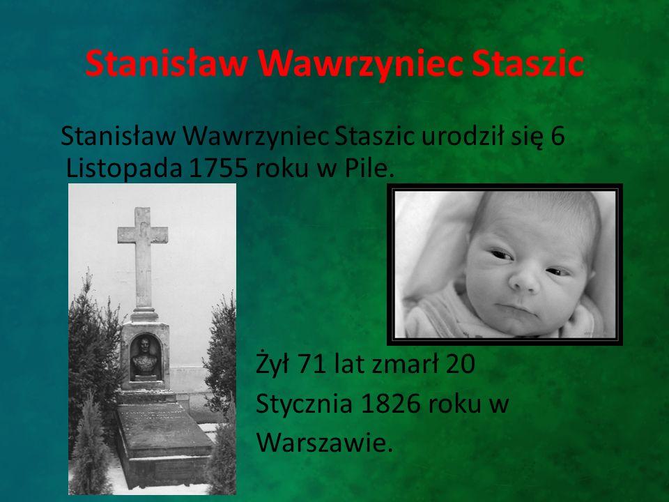 Stanisław Wawrzyniec Staszic Stanisław Wawrzyniec Staszic urodził się 6 Listopada 1755 roku w Pile. Żył 71 lat zmarł 20 Stycznia 1826 roku w Warszawie