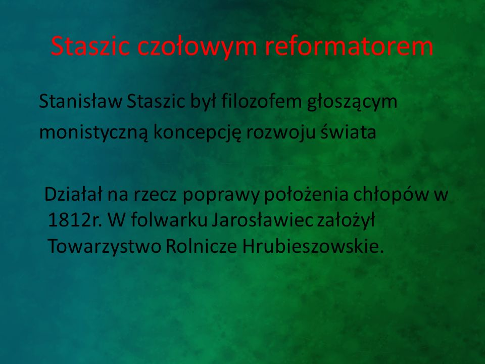Staszic czołowym reformatorem Stanisław Staszic był filozofem głoszącym monistyczną koncepcję rozwoju świata Działał na rzecz poprawy położenia chłopów w 1812r.