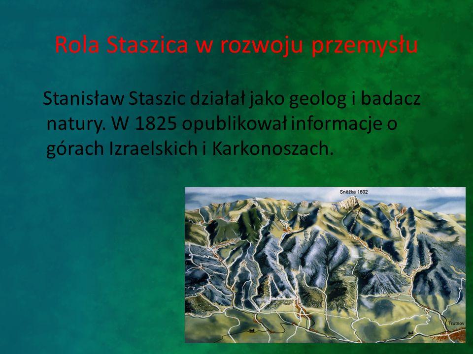 Rola Staszica w rozwoju przemysłu Stanisław Staszic działał jako geolog i badacz natury. W 1825 opublikował informacje o górach Izraelskich i Karkonos