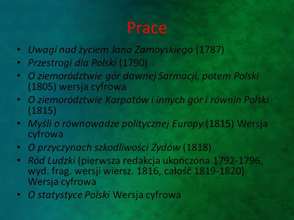 Prace Uwagi nad życiem Jana Zamoyskiego (1787) Przestrogi dla Polski (1790) O ziemorództwie gór dawnej Sarmacji, potem Polski (1805) wersja cyfrowa O ziemorództwie Karpatów i innych gór i równin Polski (1815) Myśli o równowadze politycznej Europy (1815) Wersja cyfrowa O przyczynach szkodliwości Żydów (1818) Ród Ludzki (pierwsza redakcja ukończona 1792-1796, wyd.
