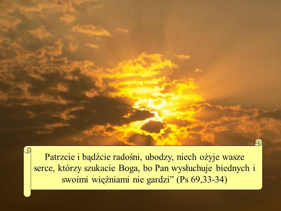 Patrzcie i bądźcie radośni, ubodzy, niech ożyje wasze serce, którzy szukacie Boga, bo Pan wysłuchuje biednych i swoimi więźniami nie gardzi (Ps 69,33-34)