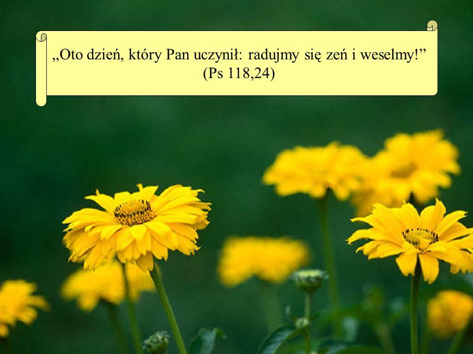 Oto dzień, który Pan uczynił: radujmy się zeń i weselmy! (Ps 118,24)
