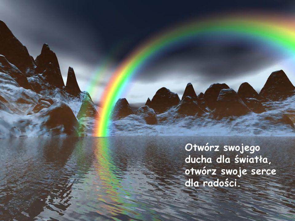 Otwórz swojego ducha dla światła, otwórz swoje serce dla radości.