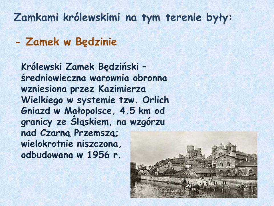 Zamkami królewskimi na tym terenie były: - Zamek w Będzinie Królewski Zamek Będziński – średniowieczna warownia obronna wzniesiona przez Kazimierza Wielkiego w systemie tzw.