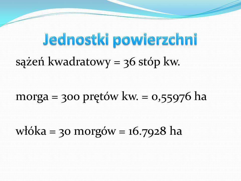 sążeń kwadratowy = 36 stóp kw. morga = 300 prętów kw. = 0,55976 ha włóka = 30 morgów = 16.7928 ha