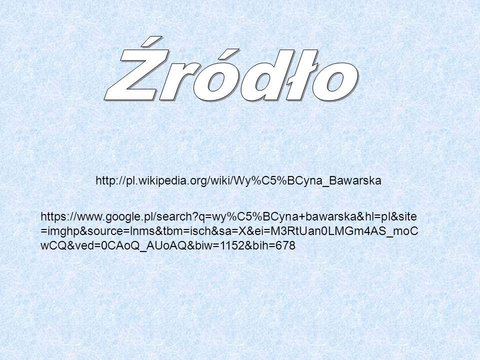 http://pl.wikipedia.org/wiki/Wy%C5%BCyna_Bawarska https://www.google.pl/search?q=wy%C5%BCyna+bawarska&hl=pl&site =imghp&source=lnms&tbm=isch&sa=X&ei=M