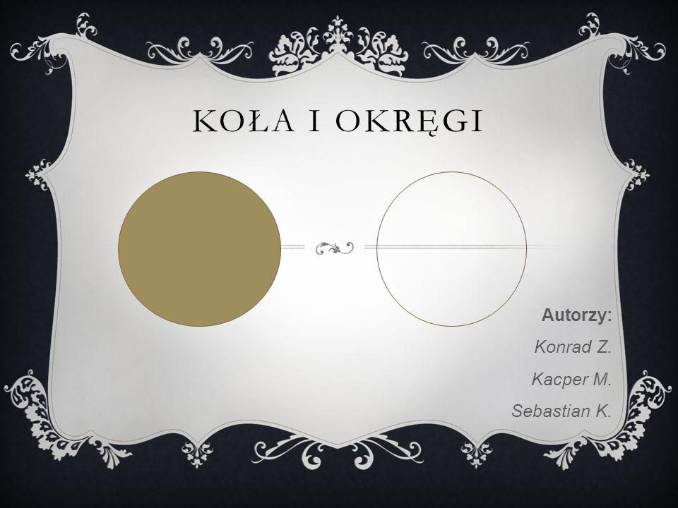 KOŁA I OKRĘGI Autorzy: Konrad Z. Kacper M. Sebastian K.