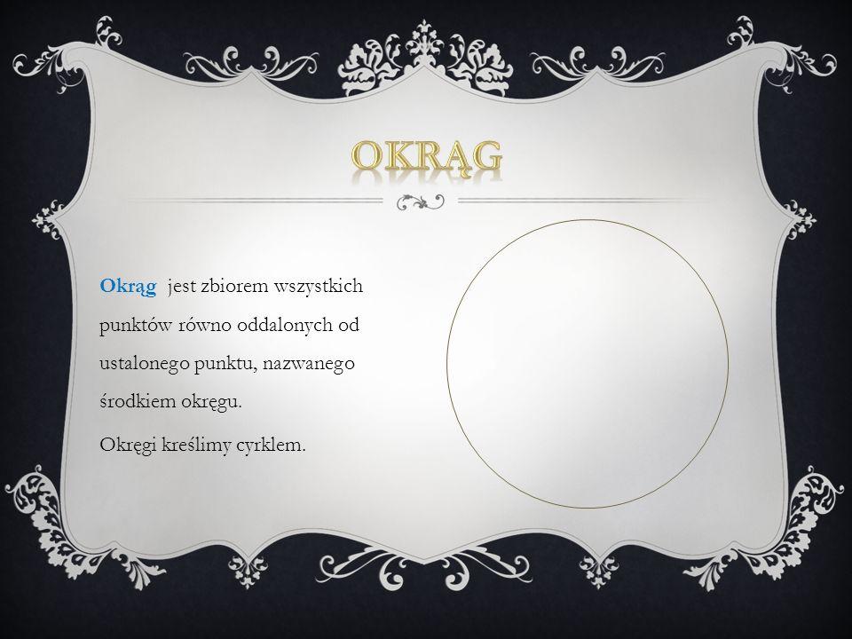Okrąg jest zbiorem wszystkich punktów równo oddalonych od ustalonego punktu, nazwanego środkiem okręgu.