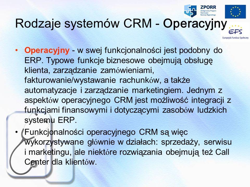 Rodzaje systemów CRM - Operacyjny Operacyjny - w swej funkcjonalności jest podobny do ERP. Typowe funkcje biznesowe obejmują obsługę klienta, zarządza